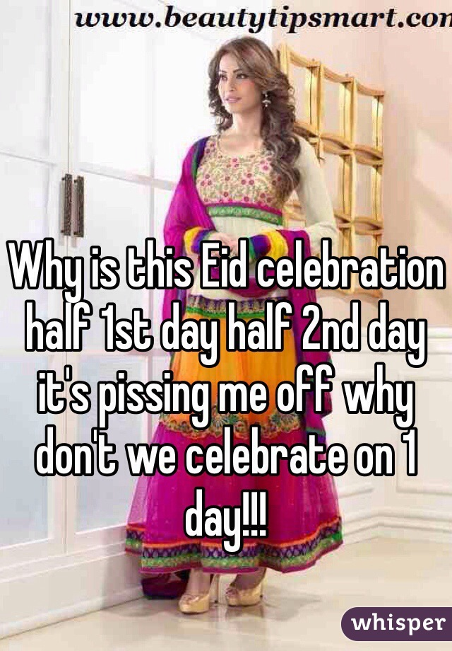 Why is this Eid celebration half 1st day half 2nd day it's pissing me off why don't we celebrate on 1 day!!!