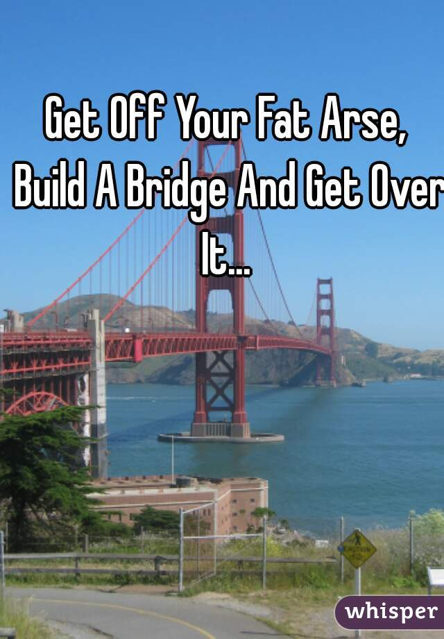 Get Off Your Fat Arse, Build A Bridge And Get Over It...