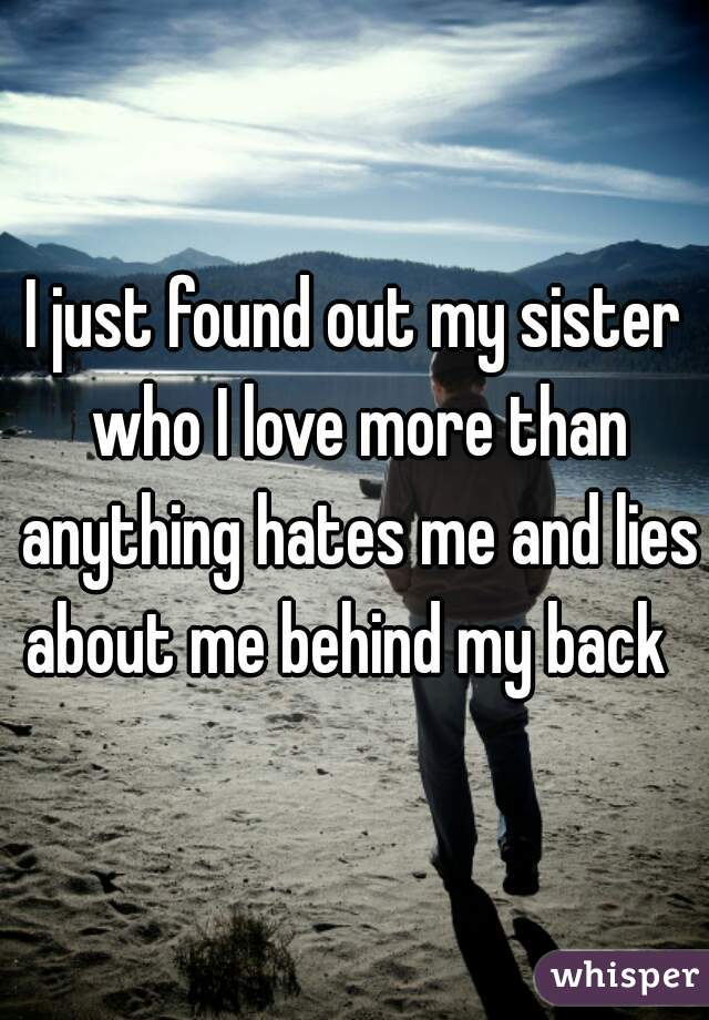 I just found out my sister who I love more than anything hates me and lies about me behind my back