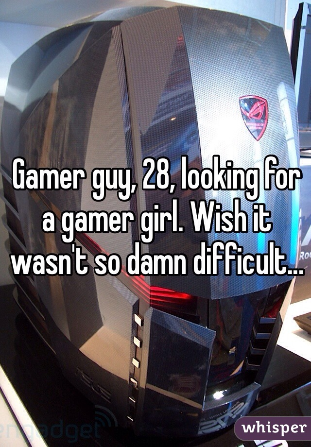 Gamer guy, 28, looking for a gamer girl. Wish it wasn't so damn difficult...