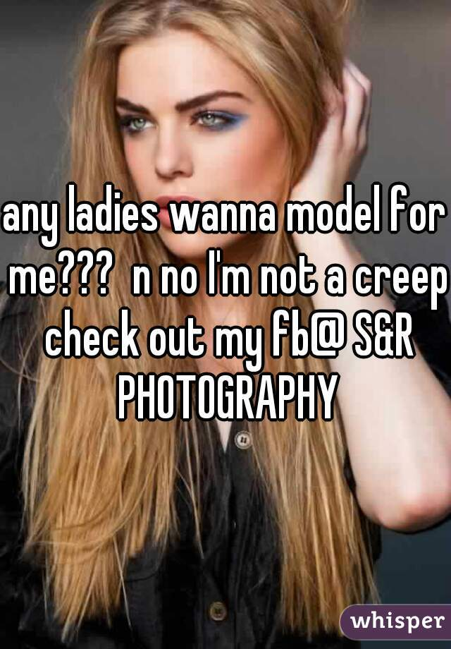any ladies wanna model for me???  n no I'm not a creep check out my fb@ S&R PHOTOGRAPHY