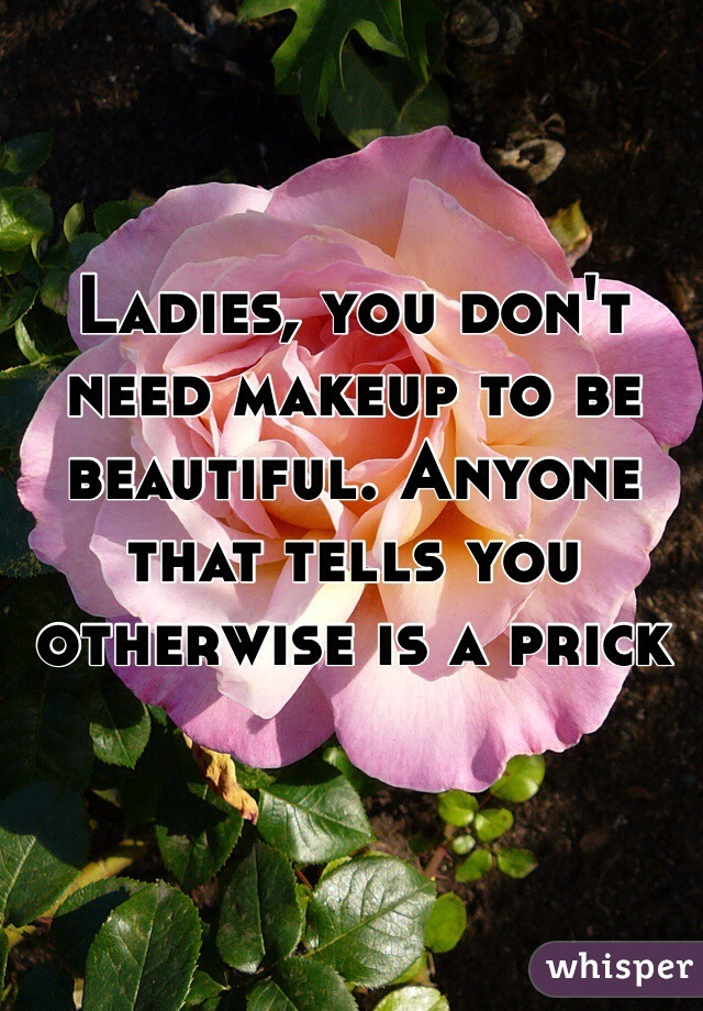 Ladies, you don't need makeup to be beautiful. Anyone that tells you otherwise is a prick