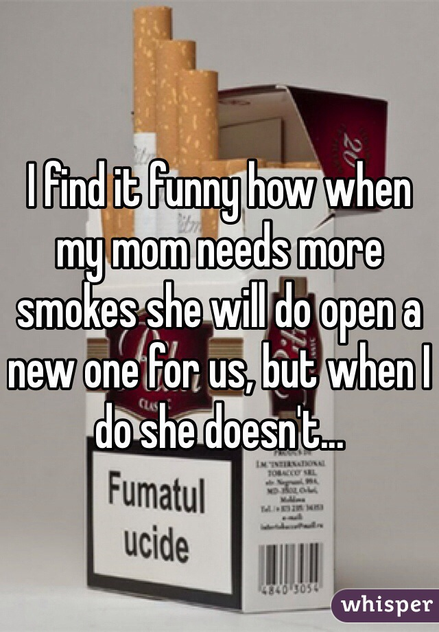 I find it funny how when my mom needs more smokes she will do open a new one for us, but when I do she doesn't...