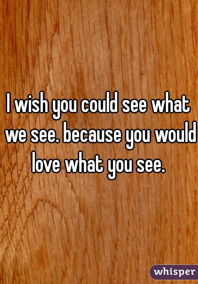 I wish you could see what we see. because you would love what you see.