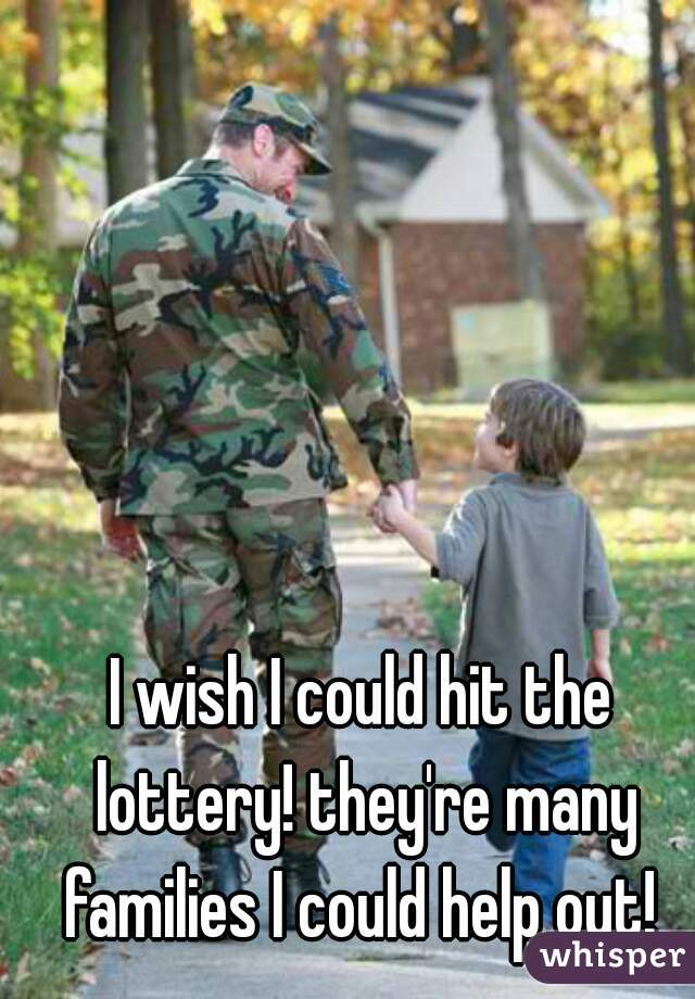 I wish I could hit the lottery! they're many families I could help out!