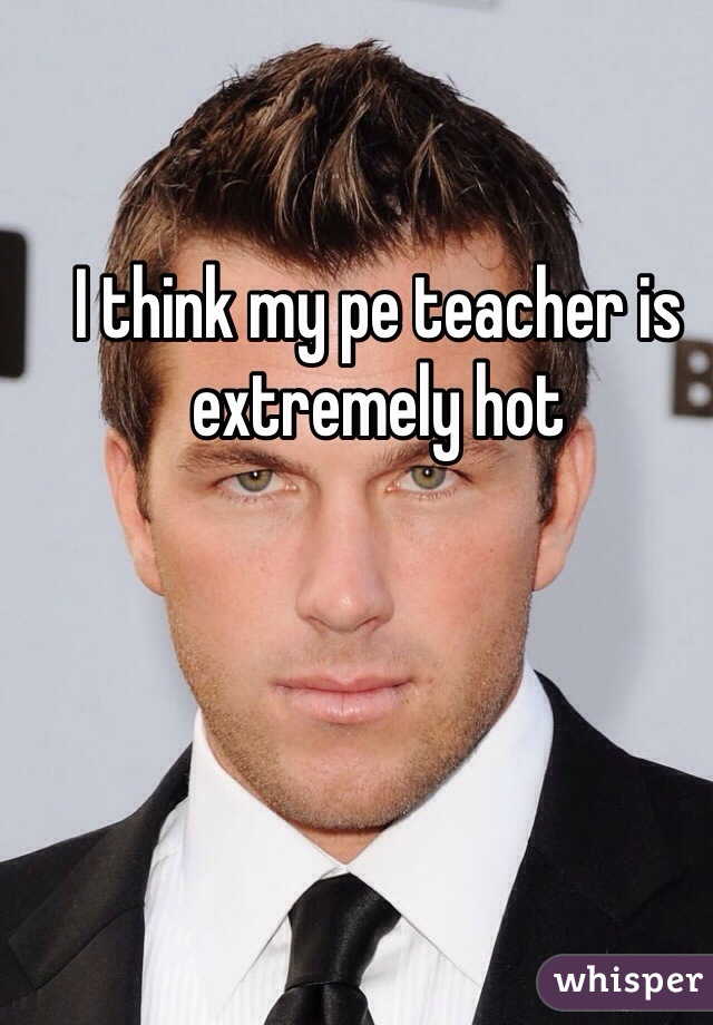 I think my pe teacher is extremely hot