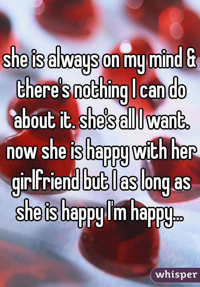 she is always on my mind & there's nothing I can do about it. she's all I want. now she is happy with her girlfriend but I as long as she is happy I'm happy...