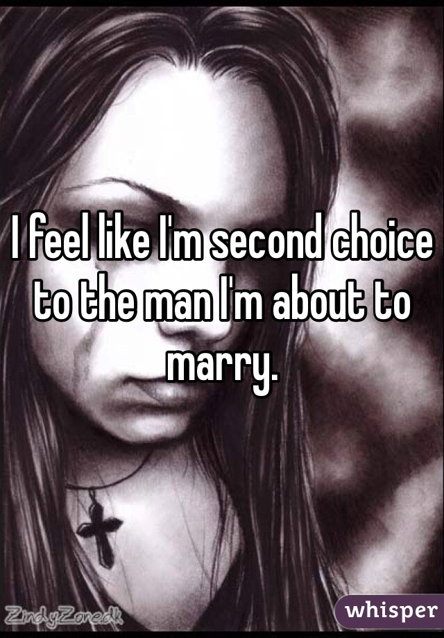 I feel like I'm second choice to the man I'm about to marry.