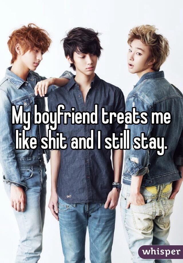 My boyfriend treats me like shit and I still stay.