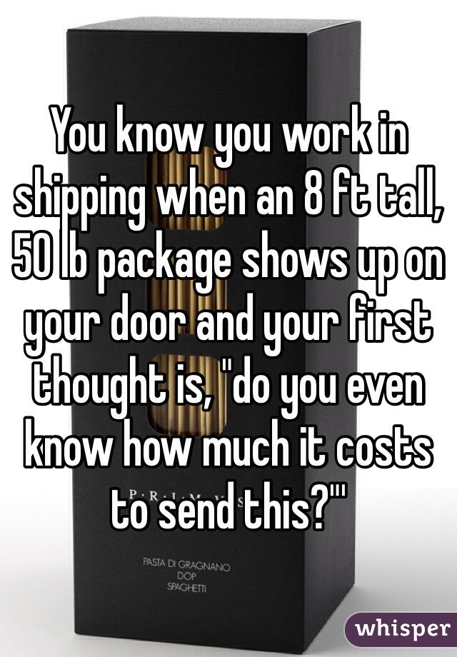 """You know you work in shipping when an 8 ft tall, 50 lb package shows up on your door and your first thought is, """"do you even know how much it costs to send this?""""'"""