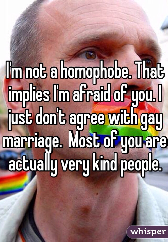I'm not a homophobe. That implies I'm afraid of you. I just don't agree with gay marriage.  Most of you are actually very kind people.