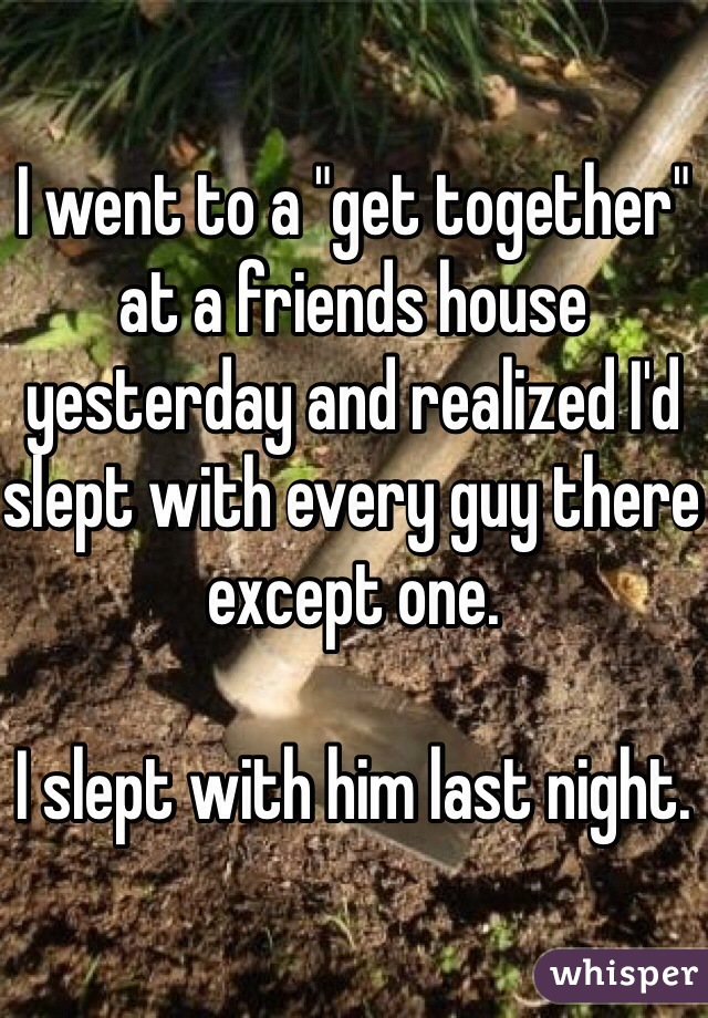 """I went to a """"get together"""" at a friends house yesterday and realized I'd slept with every guy there except one.   I slept with him last night."""