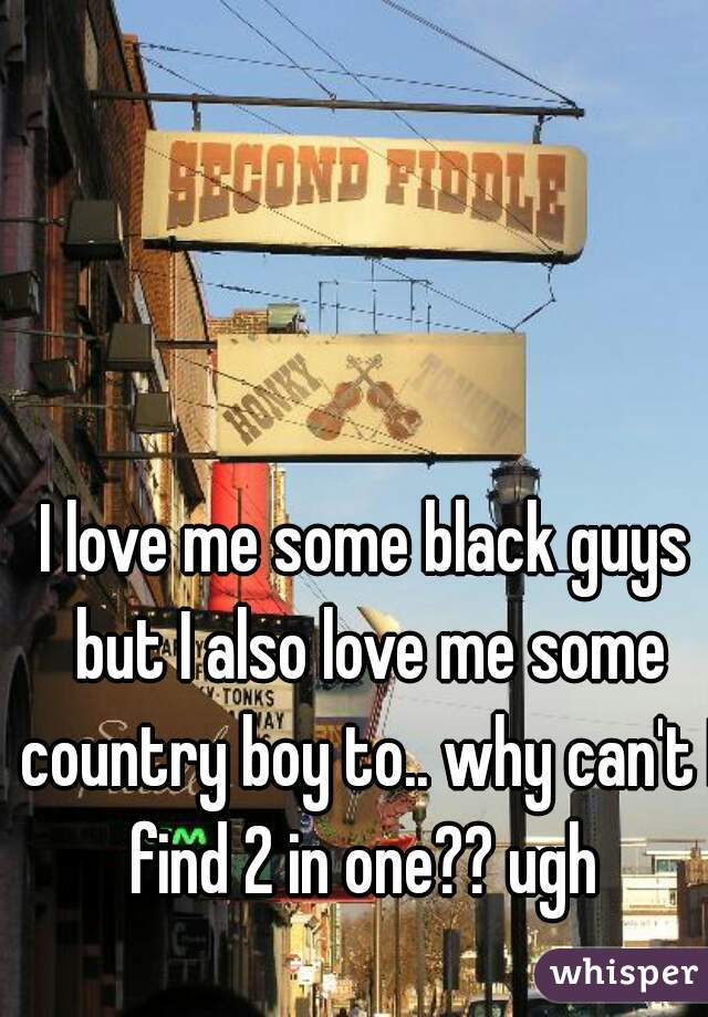 I love me some black guys but I also love me some country boy to.. why can't I find 2 in one?? ugh