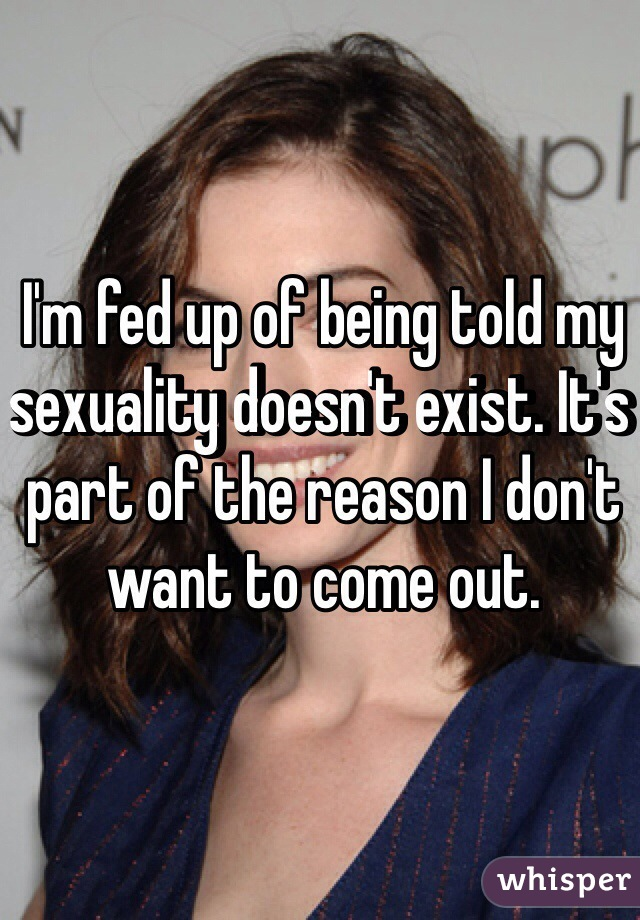 I'm fed up of being told my sexuality doesn't exist. It's part of the reason I don't want to come out.