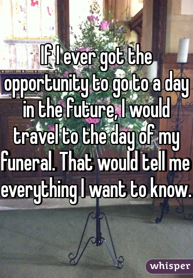 If I ever got the opportunity to go to a day in the future, I would travel to the day of my funeral. That would tell me everything I want to know.