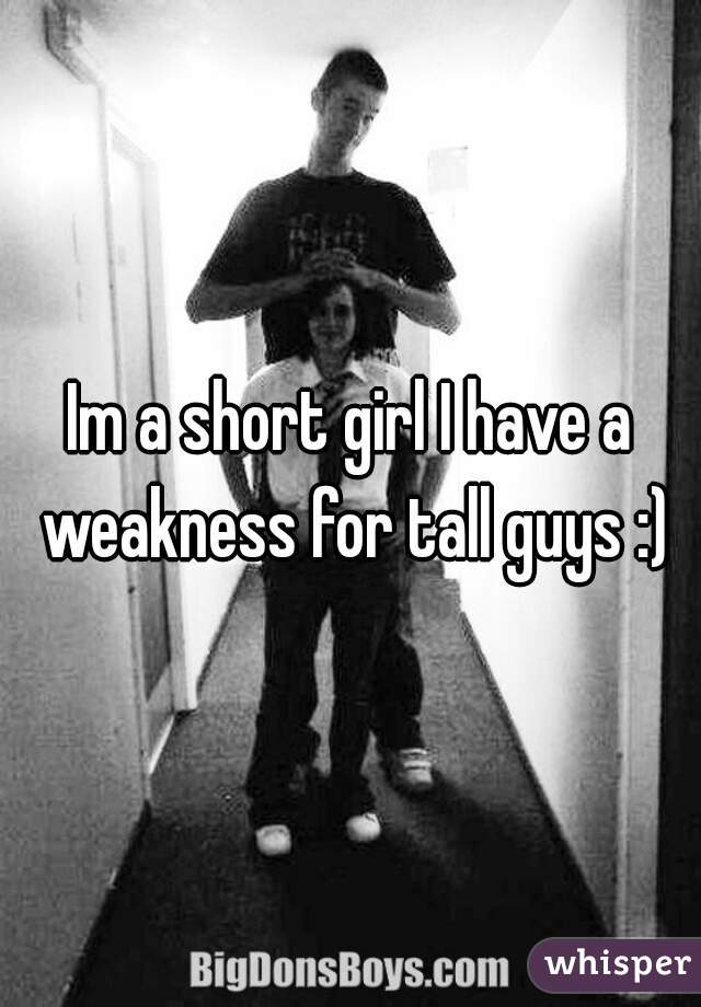 Im a short girl I have a weakness for tall guys :)