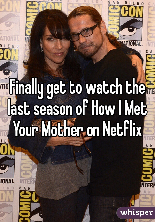 Finally get to watch the last season of How I Met Your Mother on Netflix
