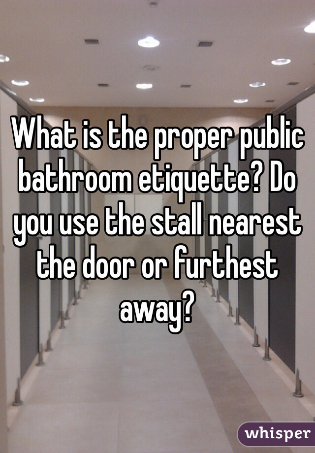 What is the proper public bathroom etiquette? Do you use the stall nearest the door or furthest away?