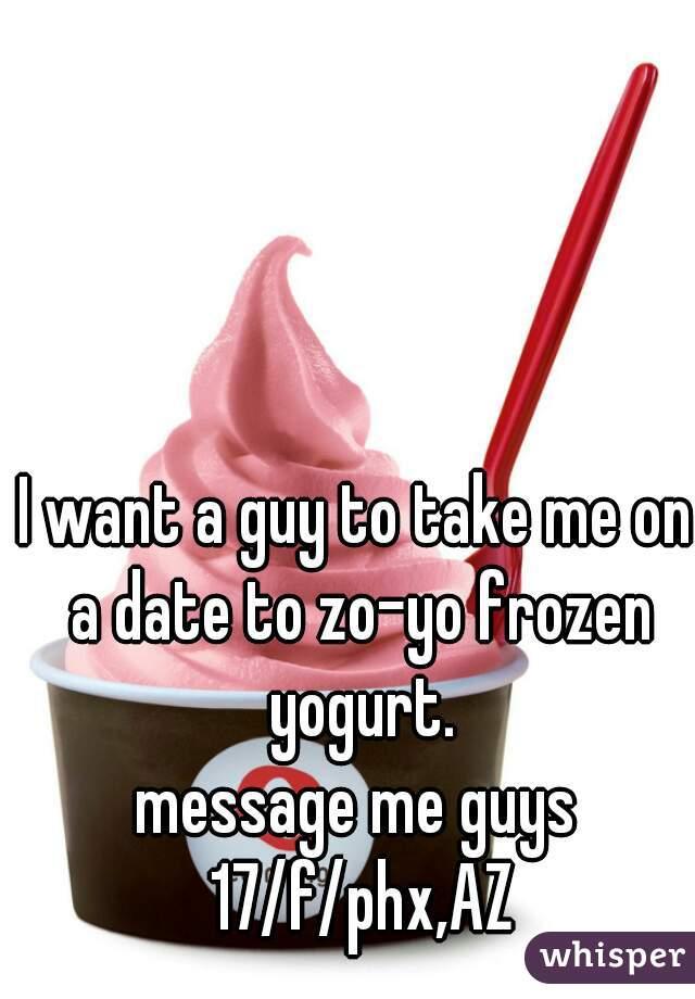 I want a guy to take me on a date to zo-yo frozen yogurt. message me guys 17/f/phx,AZ