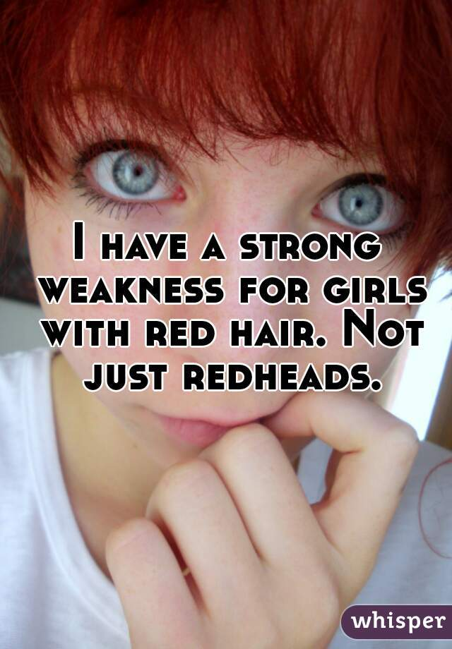 I have a strong weakness for girls with red hair. Not just redheads.