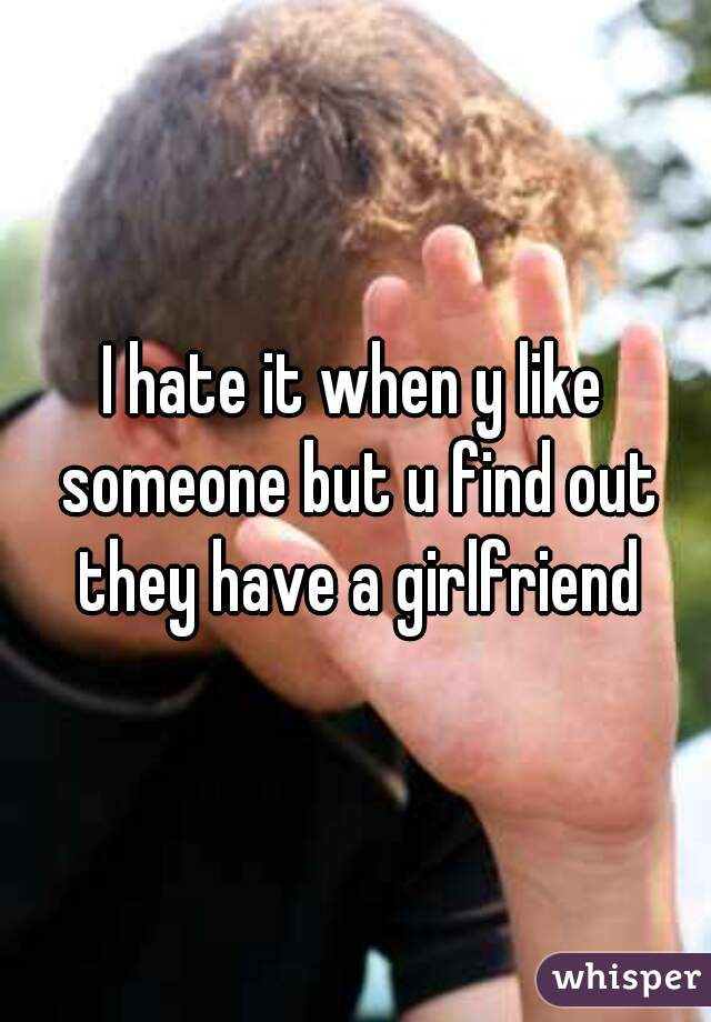 I hate it when y like someone but u find out they have a girlfriend
