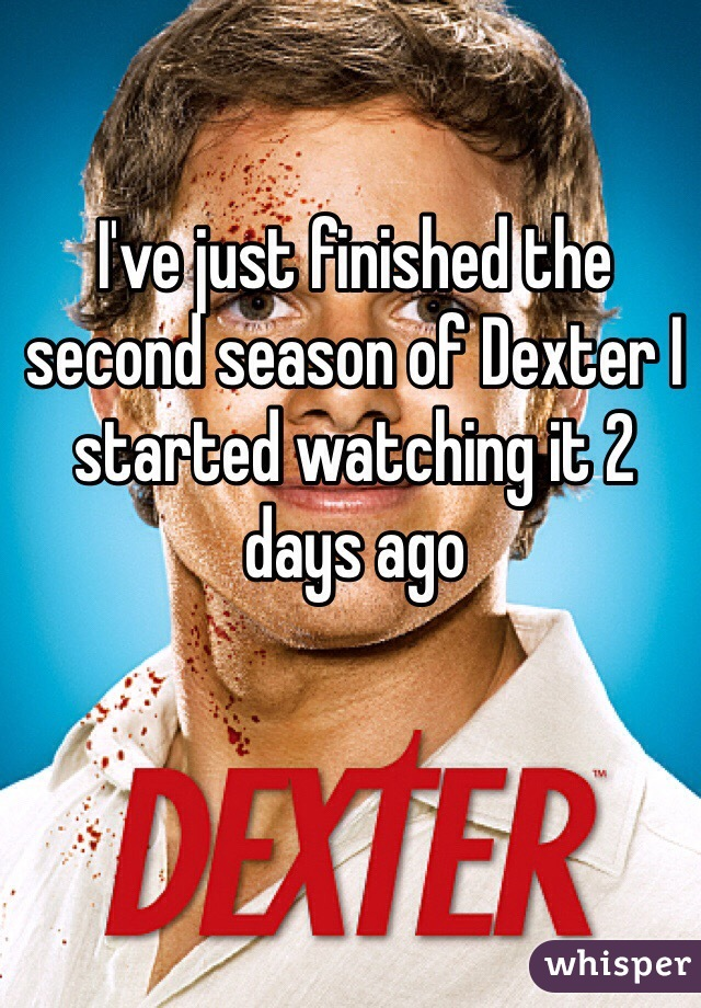 I've just finished the second season of Dexter I started watching it 2 days ago