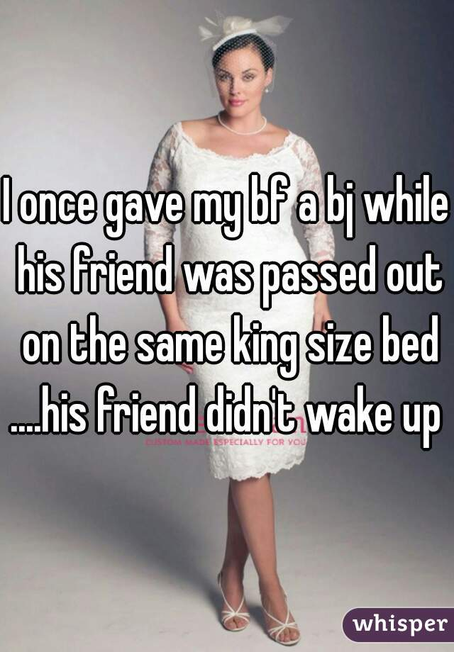 I once gave my bf a bj while his friend was passed out on the same king size bed ....his friend didn't wake up