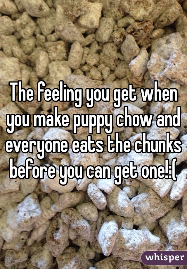 The feeling you get when you make puppy chow and everyone eats the chunks before you can get one!:(