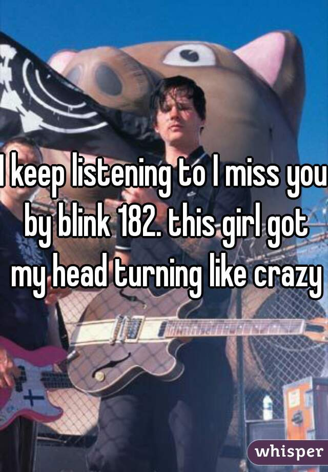I keep listening to I miss you by blink 182. this girl got my head turning like crazy