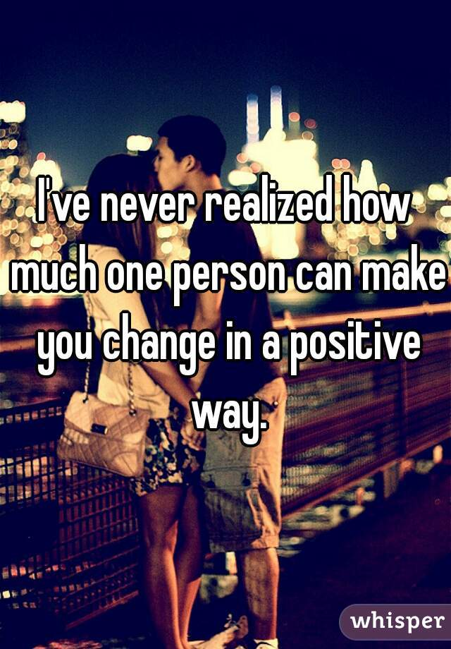 I've never realized how much one person can make you change in a positive way.