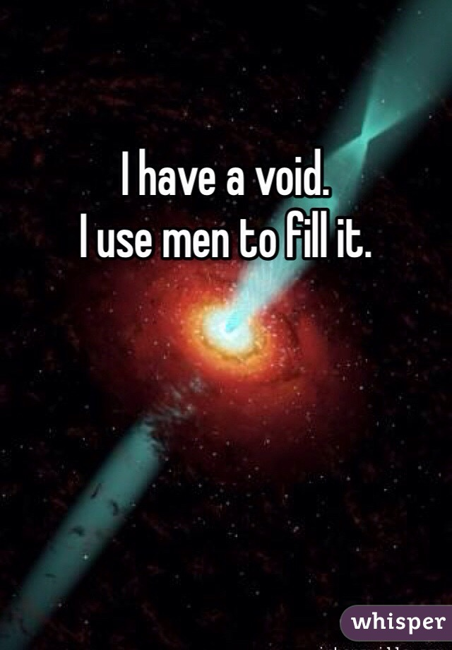 I have a void. I use men to fill it.