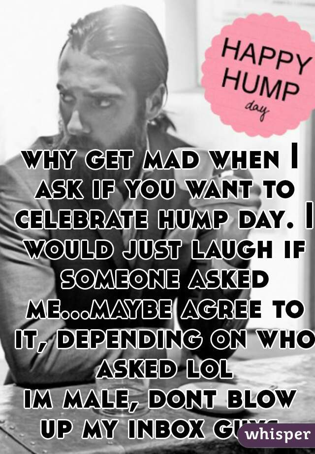 why get mad when I ask if you want to celebrate hump day. I would just laugh if someone asked me...maybe agree to it, depending on who asked lol im male, dont blow up my inbox guys