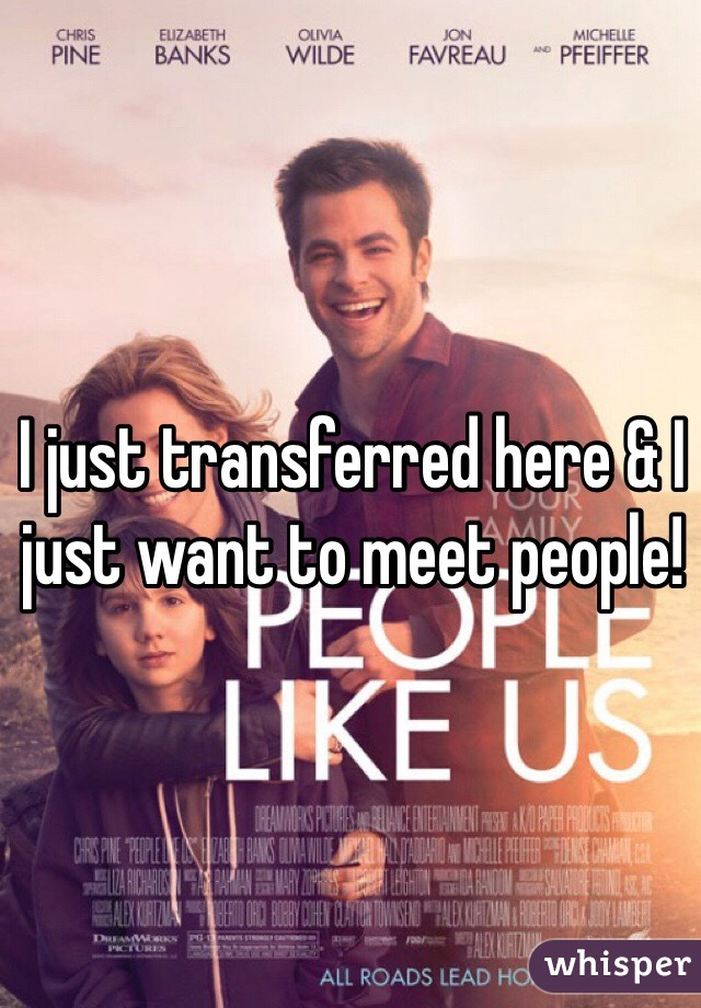 I just transferred here & I just want to meet people!