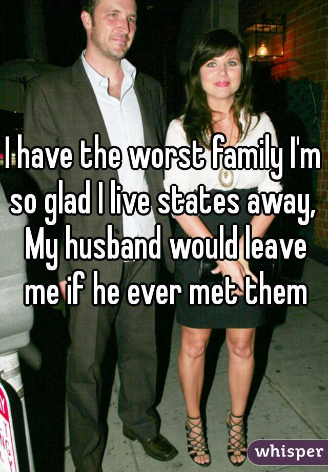 I have the worst family I'm so glad I live states away,  My husband would leave me if he ever met them