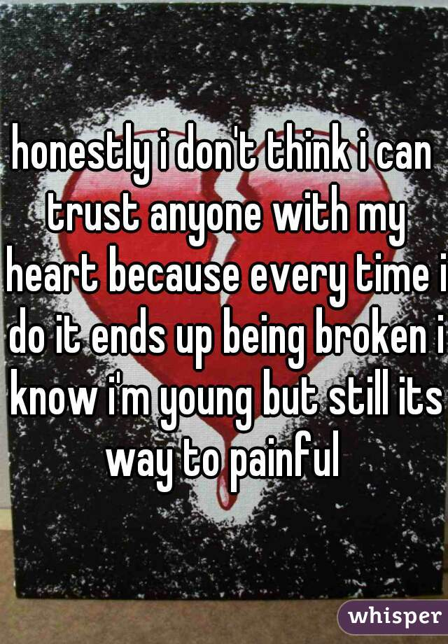 honestly i don't think i can trust anyone with my heart because every time i do it ends up being broken i know i'm young but still its way to painful