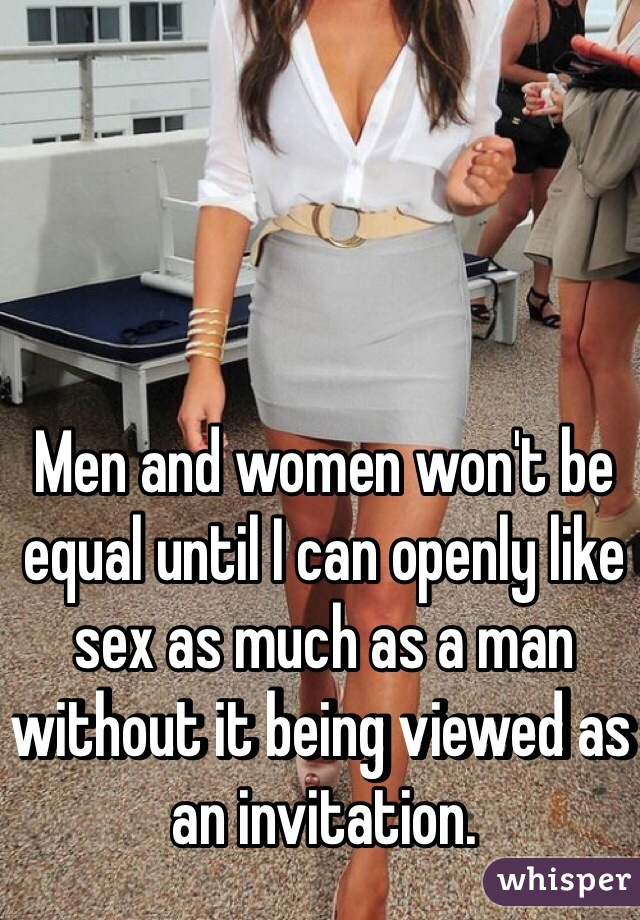 Men and women won't be equal until I can openly like sex as much as a man without it being viewed as an invitation.