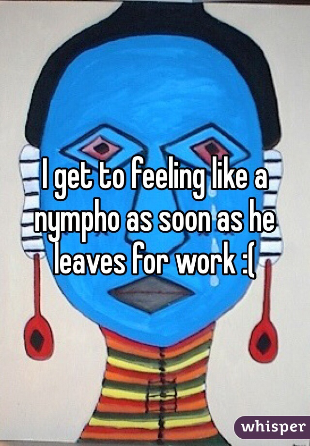I get to feeling like a nympho as soon as he leaves for work :(