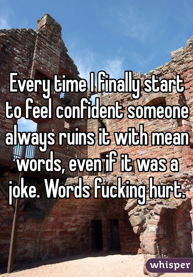 Every time I finally start to feel confident someone always ruins it with mean words, even if it was a joke. Words fucking hurt.
