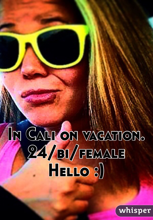 In Cali on vacation.  24/bi/female  Hello :)