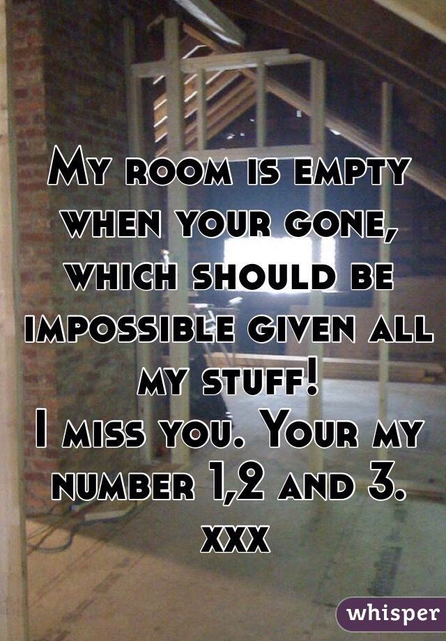 My room is empty when your gone, which should be impossible given all my stuff! I miss you. Your my number 1,2 and 3.  xxx