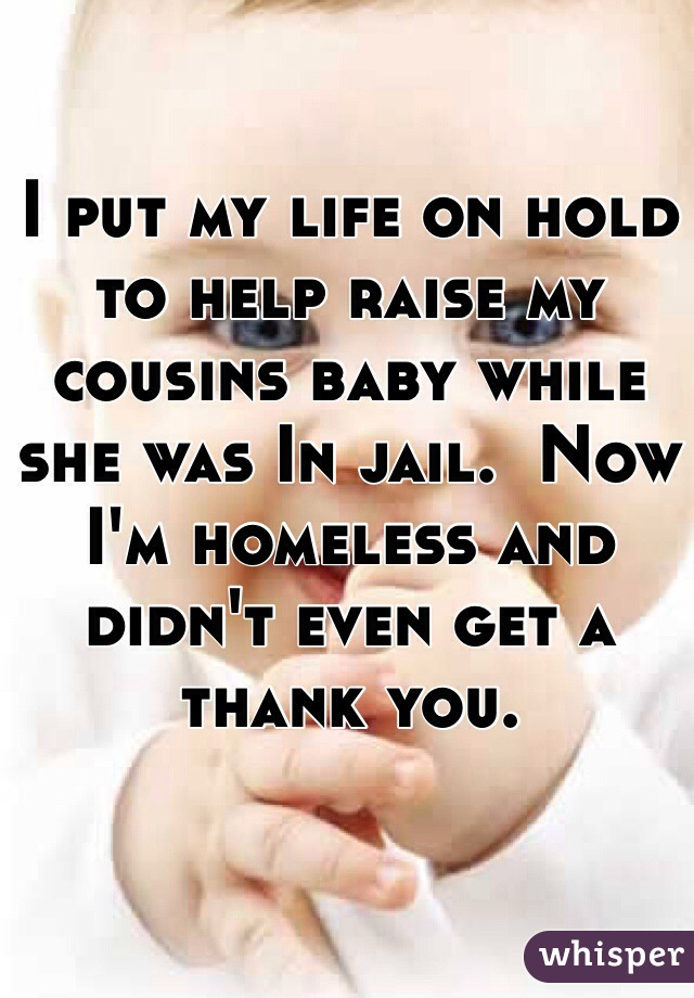 I put my life on hold to help raise my cousins baby while she was In jail.  Now I'm homeless and didn't even get a thank you.