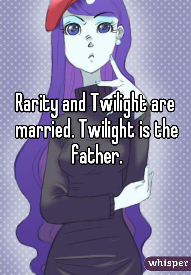Rarity and Twilight are married. Twilight is the father.