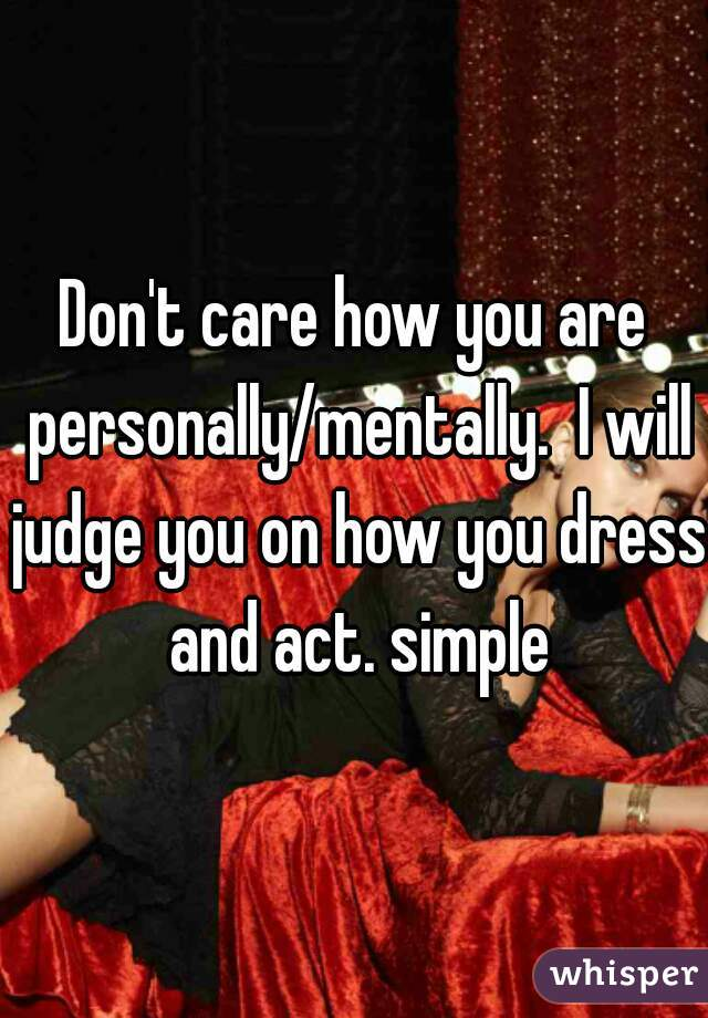 Don't care how you are personally/mentally.  I will judge you on how you dress and act. simple