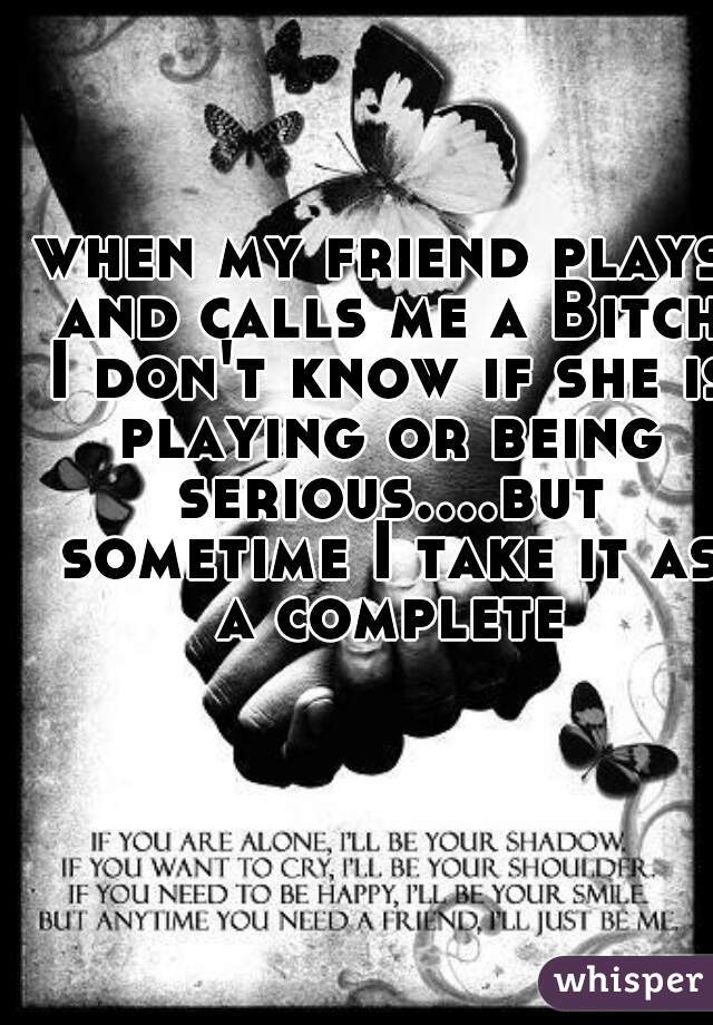 when my friend plays and calls me a Bitch I don't know if she is playing or being serious....but sometime I take it as a complete