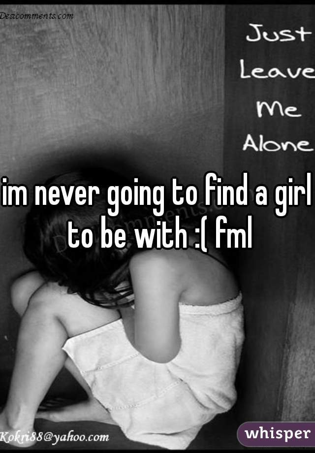 im never going to find a girl to be with :( fml