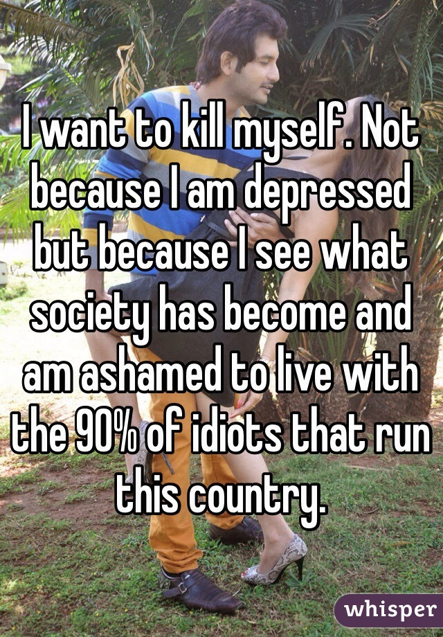I want to kill myself. Not because I am depressed but because I see what society has become and am ashamed to live with the 90% of idiots that run this country.