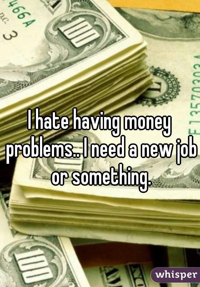 I hate having money problems.. I need a new job or something.