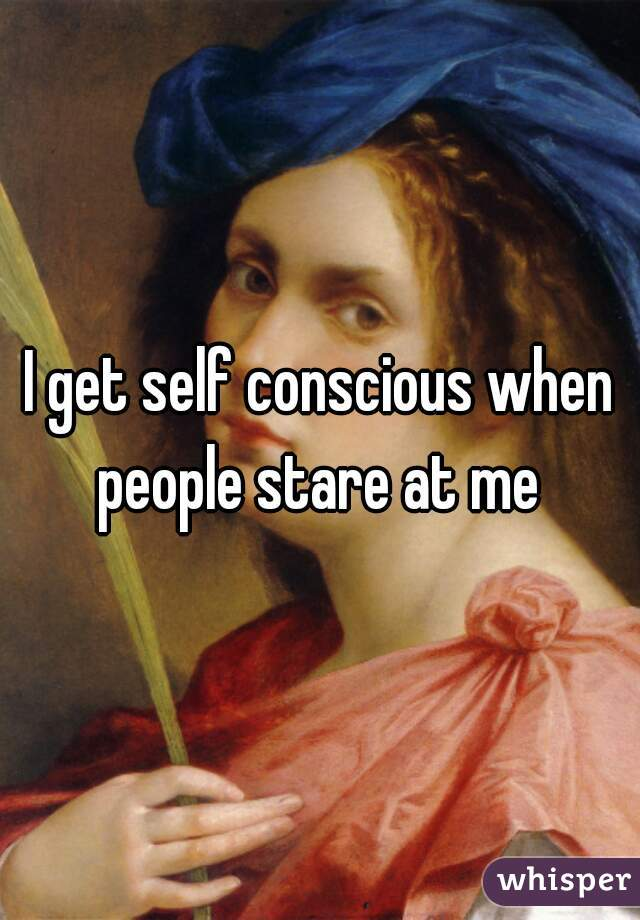 I get self conscious when people stare at me