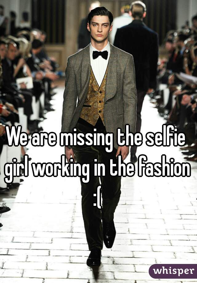 We are missing the selfie girl working in the fashion :(