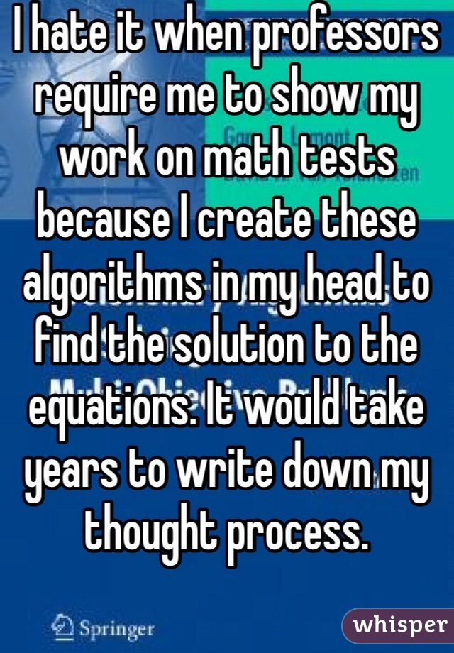 I hate it when professors require me to show my work on math tests because I create these algorithms in my head to find the solution to the equations. It would take years to write down my thought process.